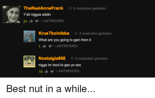 Ass, Yo, and Best: TheRealAnneFrank  Yall niggas wildin  6 maanden geleden  A 21ANTWOORD  KrusTboinibba 4 maanden geleden  What are you going to gain from it  1 ANTWOORD  Nostalgia666 6maanden geleden  nigga im bout to gas yo ass  0 i ANTWOORD