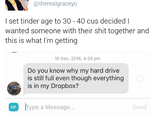 Gif, Shit, and Tinder: @therealgraceyo  I set tinder age to 30 - 40 cus decided l  wanted someone with their shit together and  this is what I'm getting  16 Dec. 2016, 4:35 pm  Do you know why my hard drive  is still full even though everything  is in my Dropbox?  GIF  ype a Message...  Send