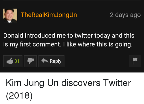Twitter, Today, and Kim: TheRealKimJongUn  2 days ago  Donald introduced me to twitter today and this  is my first comment. I like where this is going.  31  Reply Kim Jung Un discovers Twitter (2018)