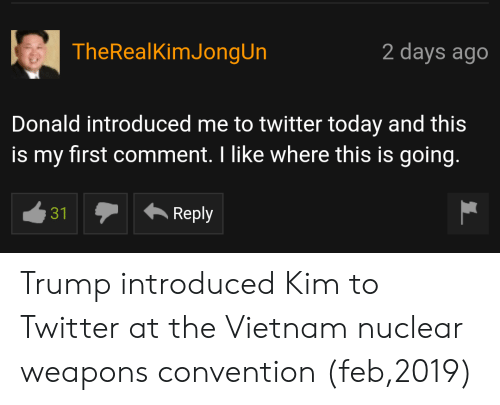 Nuclear Weapons: TheRealKimJongUn  2 days ago  Donald introduced me to twitter today and this  is my first comment. I like where this is going.  31  Reply Trump introduced Kim to Twitter at the Vietnam nuclear weapons convention (feb,2019)