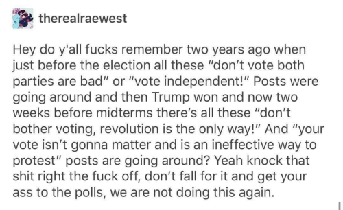 "Fucks: therealraewest  Hey do y'all fucks remember two years ago when  just before the election all these ""don't vote both  parties are bad"" or ""vote independent!"" Posts were  going around and then Trump won and now two  weeks before midterms there's all these ""don't  bother voting, revolution is the only way!"" And ""your  vote isn't gonna matter and is an ineffective way to  protest"" posts are going around? Yeah knock that  shit right the fuck off, don't fall for it and get your  ass to the polls, we are not doing this again."