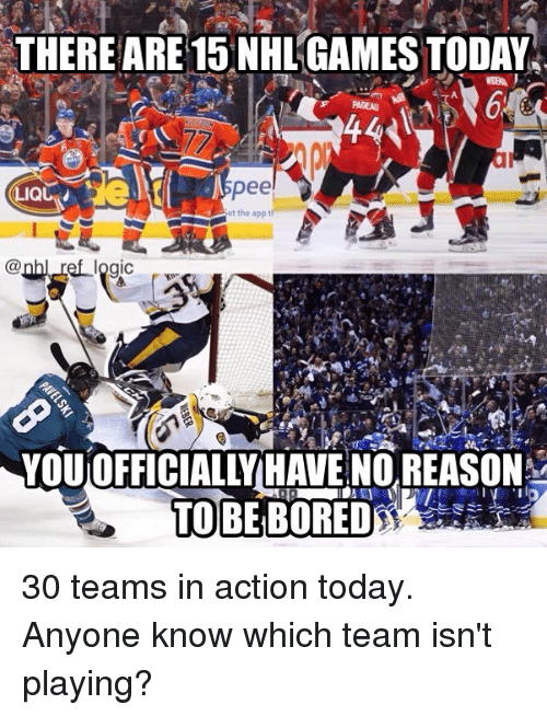 Bored, Logic, and Memes: THEREARE 15 NHL'GAMES TODAY  spee  et the appt  @nhl ref logic  YOU OFFICIALLY HAVE NO REASON  TOBE BORED 30 teams in action today. Anyone know which team isn't playing?