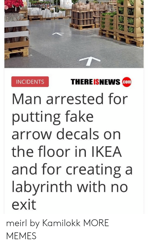 Dank, Fake, and Ikea: THEREISNEws cam  INCIDENTS  Man arrested for  putting fake  arrow decals on  the floor in IKEA  and for creating a  labyrinth with no  exit meirl by Kamilokk MORE MEMES