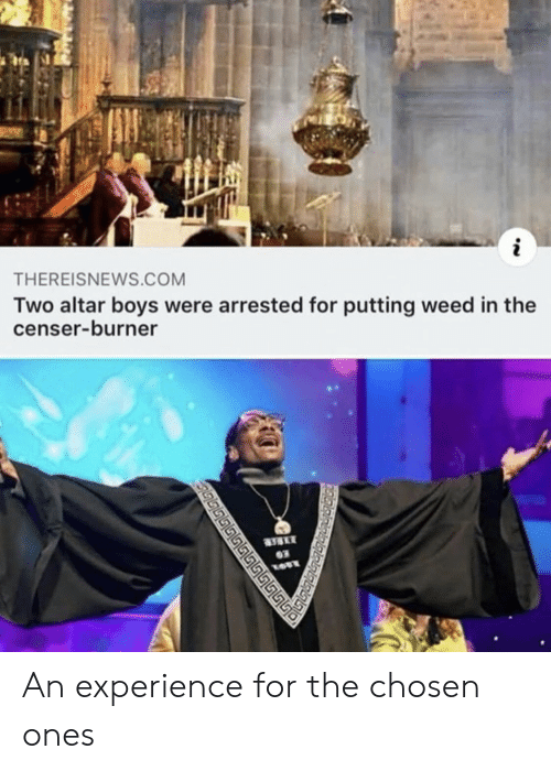 burner: THEREISNEWS.COM  Two altar boys were arrested for putting weed in the  censer-burner  03  மடடடட ் An experience for the chosen ones