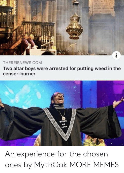 burner: THEREISNEWS.COM  Two altar boys were arrested for putting weed in the  censer-burner  03  மடடடட ் An experience for the chosen ones by MythOak MORE MEMES