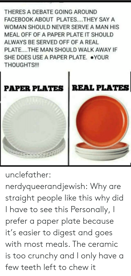 Facebook, Tumblr, and Blog: THERES A DEBATE GOING AROUND  FACEBOOK ABOUT PLATES....THEY SAY A  WOMAN SHOULD NEVER SERVE A MAN HIS  MEAL OFF OF A PAPER PLATE IT SHOULD  ALWAYS BE SERVED OFF OF A REAL  PLATE....THE MAN SHOULD WALK AWAY IF  SHE DOES USE A PAPER PLATE. YOUR  THOUGHTS!!!  990  PAPER PLATES REAL PLATES unclefather:  nerdyqueerandjewish:  Why are straight people like this why did I have to see this  Personally, I prefer a paper plate because it's easier to digest and goes with most meals. The ceramic is too crunchy and I only have a few teeth left to chew it