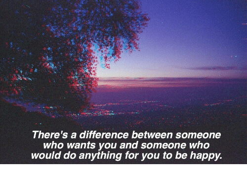 Happy, Be Happy, and Who: There's a difference between someone  who wants you and someone who  would do anything for you to be happy.