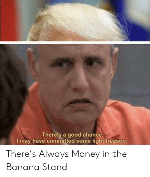 Treason: There's a good chance  I may have committed some light treason. There's Always Money in the Banana Stand