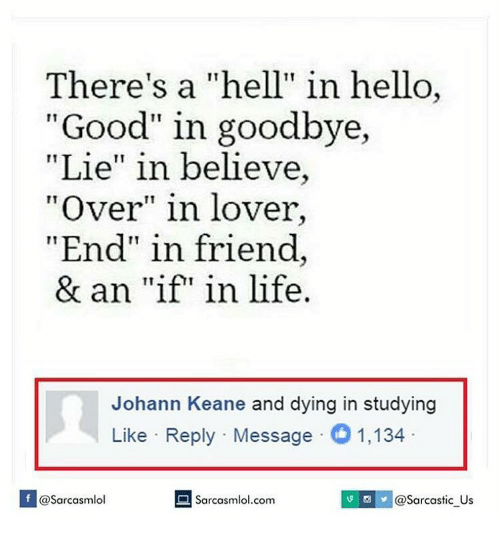 "Memes, 🤖, and Keane: There's a ""hell"" in hello,  ""Good"" in goodbye,  Lie"" in believe  TT  ""Over"" in lover,  End"" in friend  & an ""if"" in life.  Johann Keane and dying in studying  Like Reply Message 1,134  Sarcasmlol.com  S y @sarcastic us  If @Sarcasmlol"