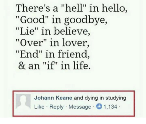 "Hello, Life, and Memes: There's a ""hell"" in hello  ""Good"" in goodbye,  ""Lie"" in believe,  ""Over"" in lover,  End"" in friend  & an ""if in life.  Johann Keane and dying in studying  Like Reply Message 1,134"