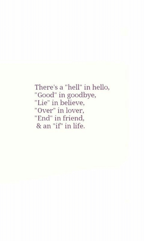 """Hello, Life, and Good: There's a """"hell"""" in hello,  Good"""" in goodbye,  """"Lie"""" in believe,  """"Over"""" in lover,  End"""" in friend  & an """"if in life"""