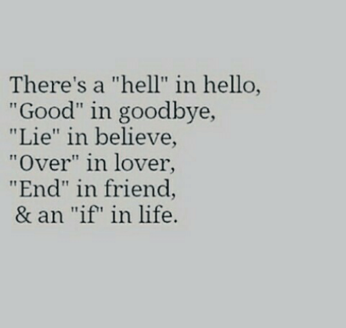 """Hello, Life, and Good: There's a """"hell"""" in hello,  """"Good"""" in goodbye,  """"Lie"""" in believe  """"Over"""" in lover  """"End"""" in friend,  & an """"if"""" in life."""