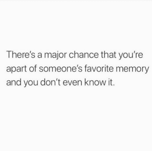 Know It: There's a major chance that you're  apart of someone's favorite memory  and you don't even know it.