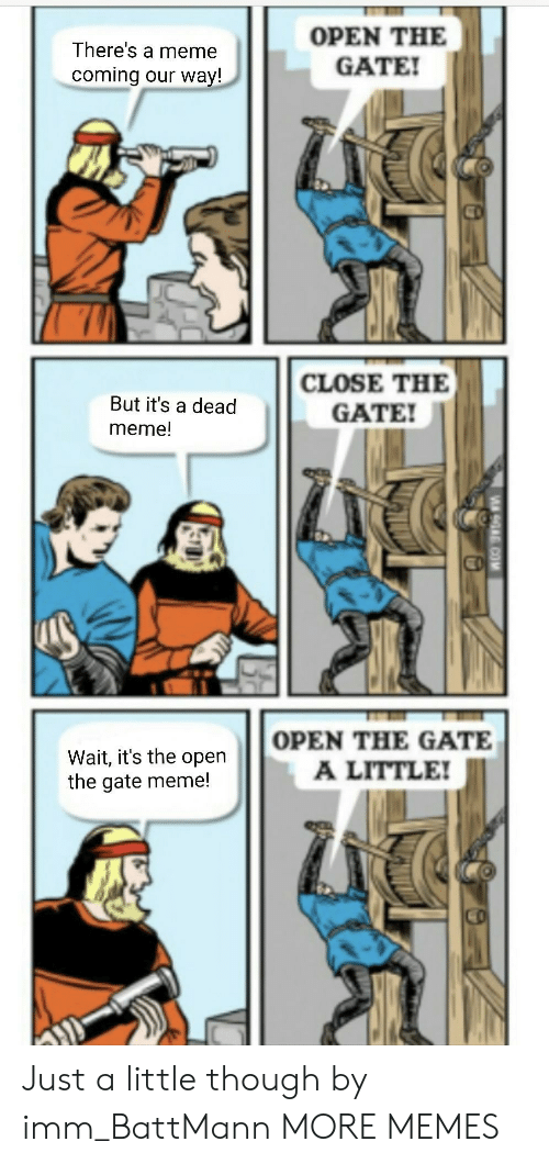Dank, Meme, and Memes: There's a meme  coming our way!  OPEN THE  GATE  But it's a dead  meme!  CLOSE THE  GATE  Wait, it's the open  the gate meme!  OPEN THE GATE  A LITTLE! Just a little though by imm_BattMann MORE MEMES