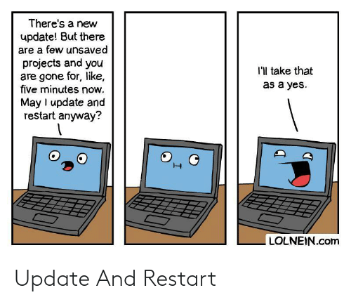 Yes, Com, and Gone: There's a new  update! But there  are a few unsaved  projects and you  are gone for, like,  five minutes now.  I'l take that  as a yes  May I update and  restart anyway?  LOLNEIN.com Update And Restart