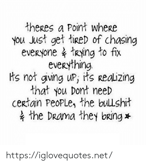 Trying: theres a Point where  you Just get tireD of chasing  everyone & trying to fix  everything  ts not giving uP; its realizing  that you Dont need  certain PeoPLe, the bullshit  * the Drama they bring * https://iglovequotes.net/