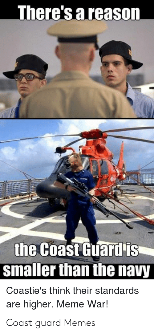 Funny Coast Guard: There's a reason  the Coast Guardis  smaller than the navy  Coastie's think their standards  higher. Meme War!  are Coast guard Memes