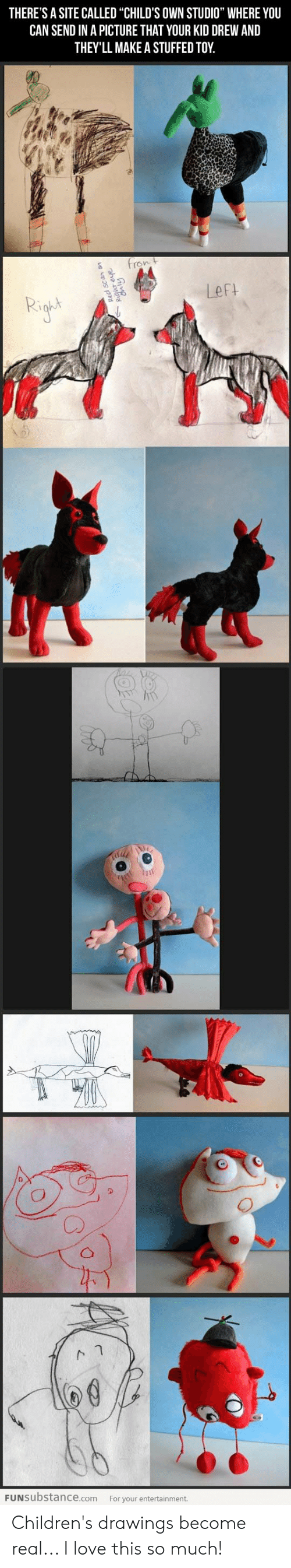 "Love, Drawings, and A Picture: THERE'S A SITE CALLED ""CHILD'S OWN STUDIO"" WHERE YOU  CAN SEND IN A PICTURE THAT YOUR KID DREW AND  THEY'LL MAKE A STUFFED TOY  fron t  Left  FUNSUbstance.com  For your entertainment.  qur eve  Cnly Children's drawings become real... I love this so much!"