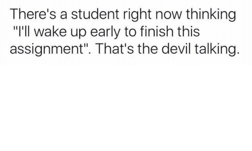 "Devil, Student, and The Devil: There's a student right now thinking  ""I'll wake up early to finish this  assignment"". That's the devil talking."