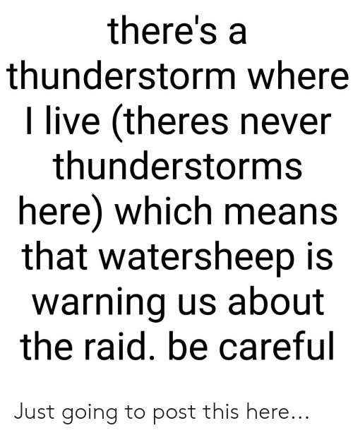 Live, Never, and Be Careful: there's a  thunderstorm where  live (theres never  thunderstorms  here) which means  that watersheep is  warning us about  the raid. be careful Just going to post this here...