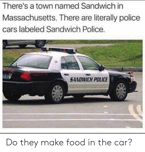 Cars, Dank, and Food: There's a town named Sandwich in  Massachusetts. There are literally police  cars labeled Sandwich Police.  5ANDWICH POLICE Do they make food in the car?