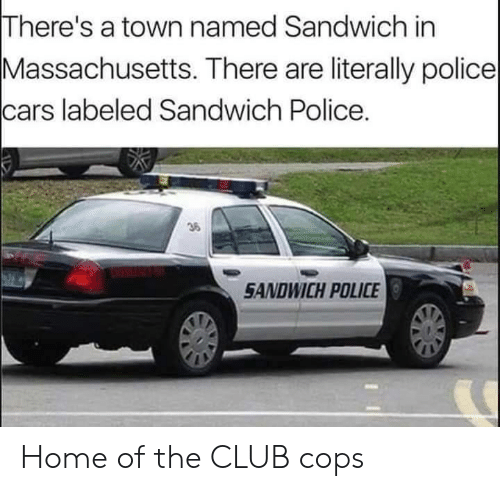 The Club: There's a town named Sandwich in  Massachusetts. There are literally police  cars labeled Sandwich Police.  36  SANDWICH POLICE Home of the CLUB cops