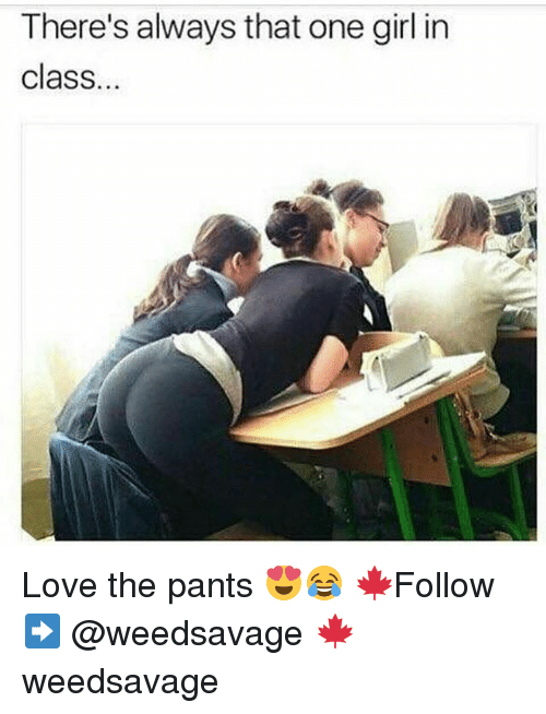 Love, Memes, and Girl: There's always that one girl in  class. Love the pants 😍😂 🍁Follow ➡ @weedsavage 🍁 weedsavage