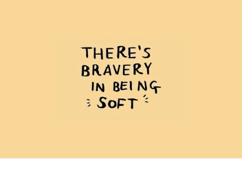 Soft, Bravery, and Being: THERE's  BRAVERY  IN BEING  SoFT