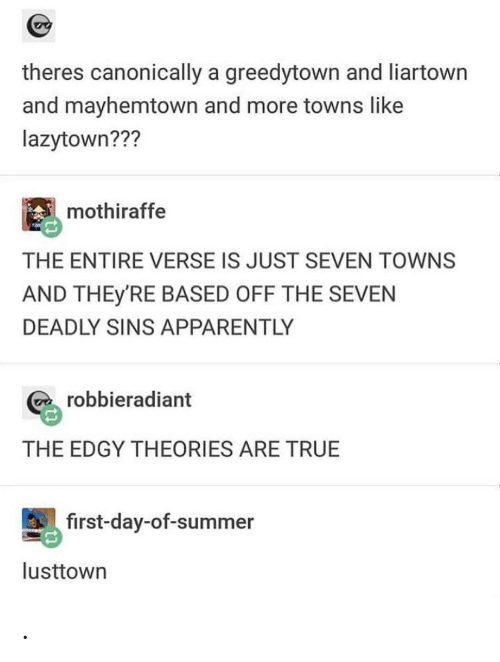 apparently: theres canonically a greedytown and liartown  and mayhemtown and more towns like  lazytown???  mothiraffe  THE ENTIRE VERSE IS JUST SEVEN TOWNS  AND THEY'RE BASED OFF THE SEVEN  DEADLY SINS APPARENTLY  robbieradiant  THE EDGY THEORIES ARE TRUE  first-day-of-summer  lusttown .