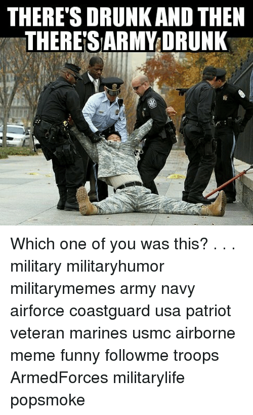 Drunk, Funny, and Meme: THERE'S DRUNK AND THEN  THERE'S ARMY DRUNK Which one of you was this? . . . military militaryhumor militarymemes army navy airforce coastguard usa patriot veteran marines usmc airborne meme funny followme troops ArmedForces militarylife popsmoke