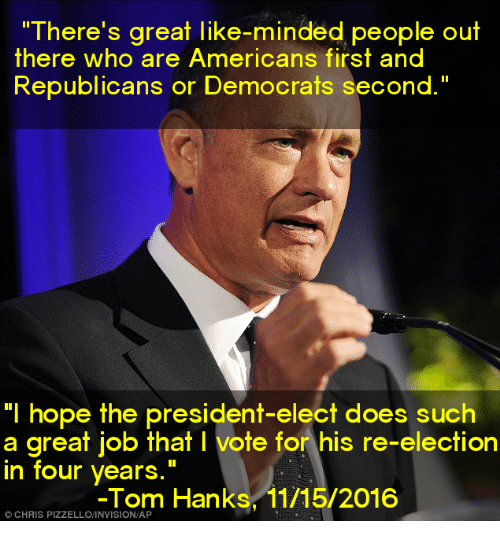 "Tom Hank: ""There's great like-minded people out  there who are Americans first and  Republicans or Democrats second.""  ""I hope the president-elect does such  a great job that l vote for his re-election  in four years  Tom Hanks, 11/15/2016  CHRIS"