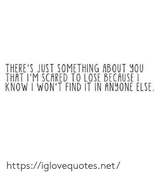 Net, You, and Lose: THERE'S JUST SOMETHING ABOUT YOU  THAT I'M SCARED TO LOSE BECAUSE  KNOW I WON'T FIND IT IN ANYONE ELSE https://iglovequotes.net/