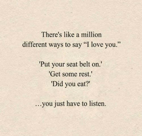 "Love, I Love You, and Rest: There's like a million  different ways to say ""I love you  Put your seat belt on  Get some rest.  Did you eat?""  ...you just have to listen."