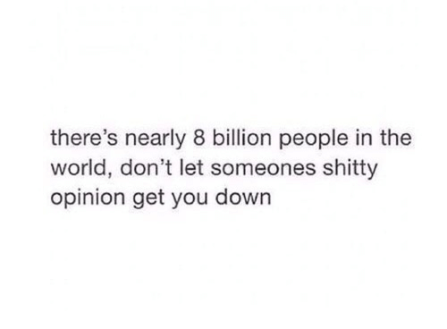 World, Down, and Billion: there's nearly 8 billion people in the  world, don't let someones shitty  opinion get you down