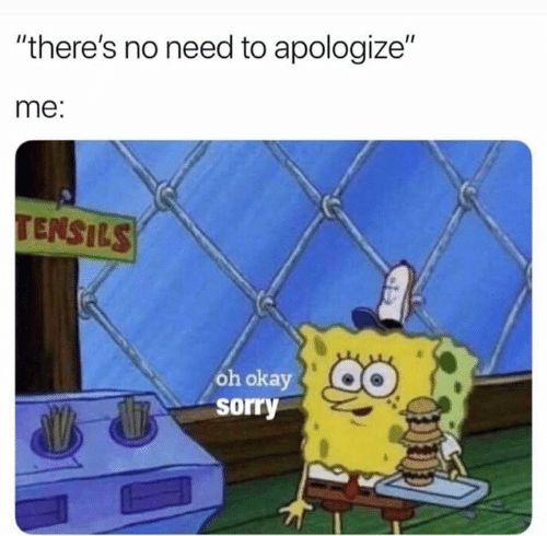 """Sorry, Okay, and Oh Okay: """"there's no need to apologize""""  me:  TENSILS  oh okay  sorry"""
