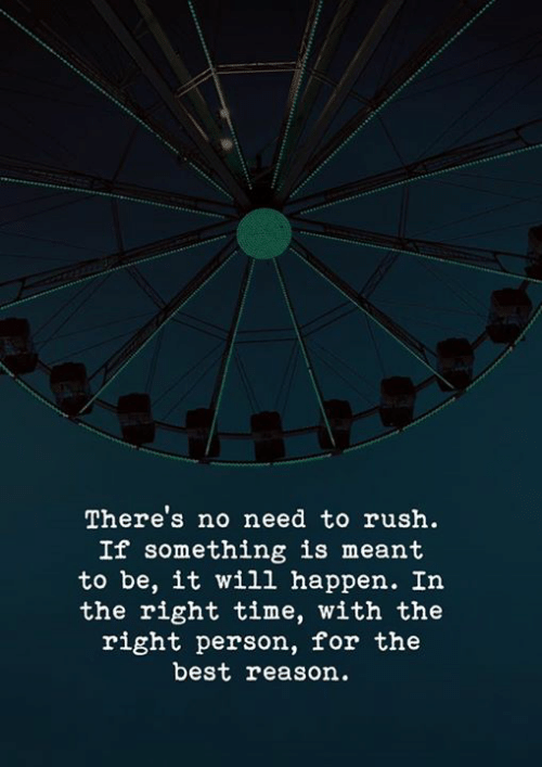 Best, Rush, and Time: There's no need to rush.  If something is meant  to be, it wil1 happen. In  the right time, with the  right person, for the  best reason