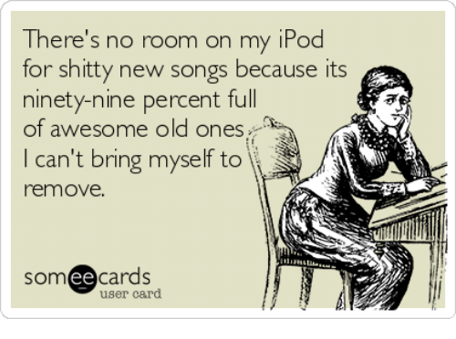 Ee Cards: There's no room on my iPod  for shitty new songs because its  ninety-nine percent full  of awesome old ones  I can't bring myself to  i  remove.  ee  cards  user card