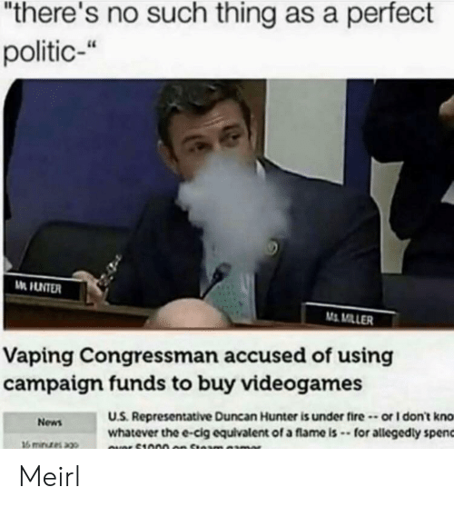 "Fire, News, and MeIRL: ""there's no such thing as a perfect  politic-""  M MILLER  Vaping Congressman accused of using  campaigm funds to buy videogames  U.S. Representative Duncan Hunter is under fire-or I don't kno  whatever the e-cig equivalent of a flame is -for allegedly spenc  News Meirl"