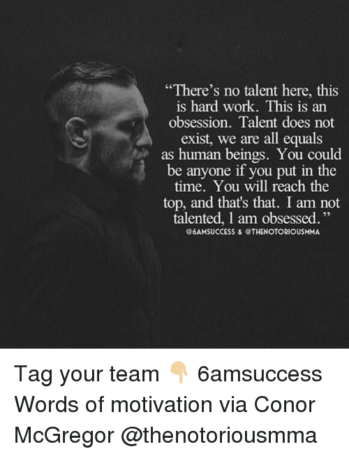 """Conor McGregor, Memes, and Work: """"There's no talent here, this  is hard work. This is an  obsession. Talent does not  exist, we are all equals  as human beings. You could  be anyone if you put in the  time, You will reach the  top, and that's that. I am not  talented, 1 am obsessed.""""  @6AMSUCCESS &@THENOTORIOUSMMA Tag your team 👇🏼 6amsuccess Words of motivation via Conor McGregor @thenotoriousmma"""