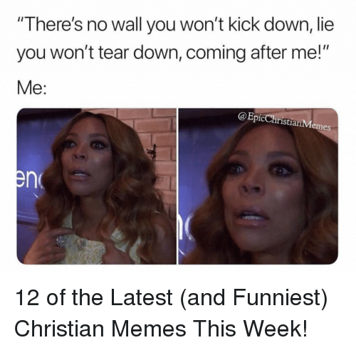 "Memes, Christian Memes, and Epic: ""There's no wall you won't kick down, lie  you won't tear down, coming after me!""  Me:  @Epic ChristianMemes 12 of the Latest (and Funniest) Christian Memes This Week!"