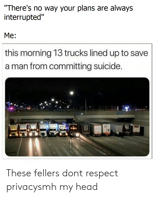 "Interrupted: There's no way your plans are always  interrupted""  Me:  this morning 13 trucks lined up to save  a man from committing suicide These fellers dont respect privacysmh my head"