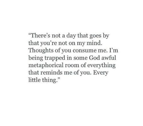"""metaphorical: """"There's not a day that goes by  that you're not on my mind.  Thoughts of you consume me. I'm  being trapped in some God awful  metaphorical room of everything  that reminds me of you. Every  little thing.""""  03"""