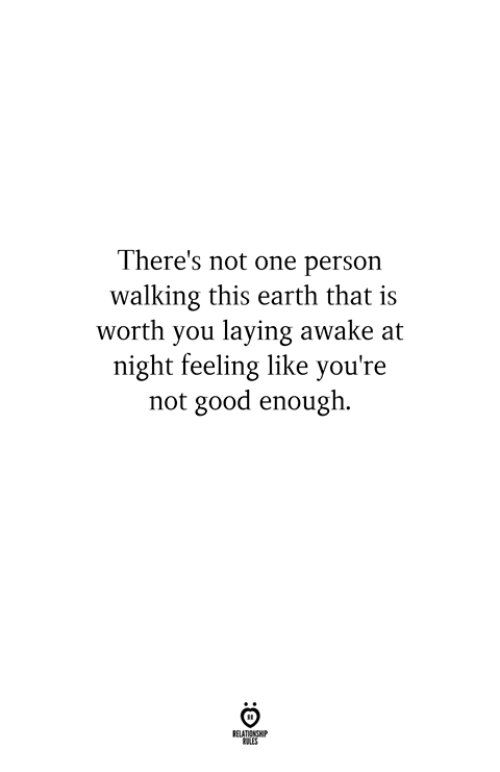 Earth, Good, and One: There's not one person  walking this earth that is  worth you laying awake at  night feeling like you're  not good enough.