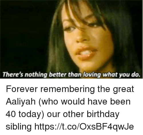 Aaliyah: There's nothing better than loving what you do. Forever remembering the great Aaliyah (who would have been 40 today) our other birthday sibling https://t.co/OxsBF4qwJe