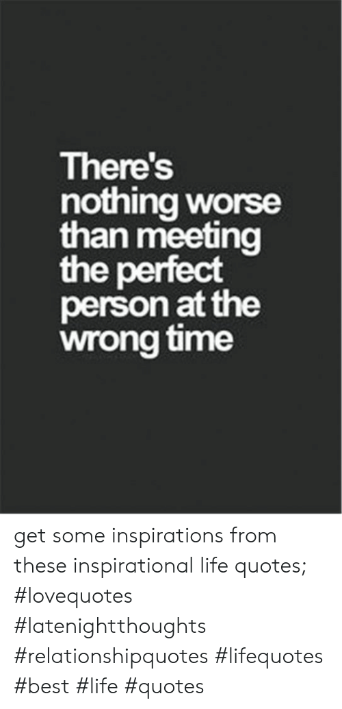 Life, Best, and Quotes: There's  nothing worse  than meeting  the perfect  person at the  wrong time get some inspirations from these inspirational life quotes; #lovequotes #latenightthoughts #relationshipquotes #lifequotes #best #life #quotes