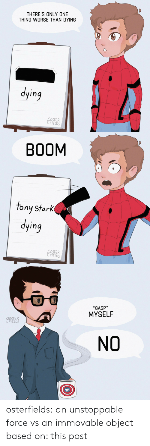 Instagram, Target, and Tumblr: THERE'S ONLY ONE  THING WORSE THAN DYING  ying  OSTER  FIELDS   BOOM  tony stark  ying  OSTER  FIELDS   *GASP*  MYSELF  OSTER  FIELDS  NO osterfields: an unstoppable force vs an immovable object based on: this post