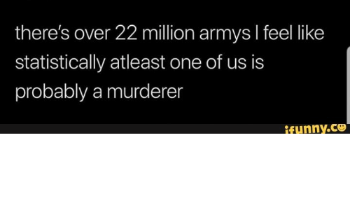 Armys: there's over 22 million armys I feel like  statistically atleast one of us is  probably a murderen  ifunny.co
