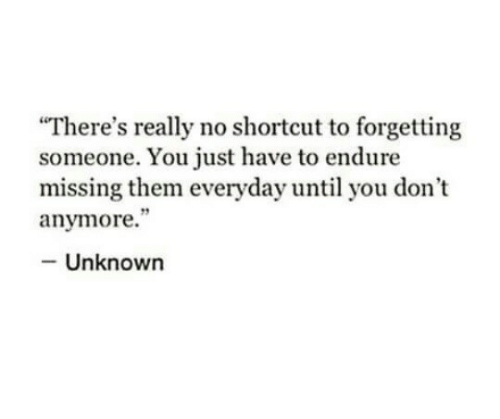 """Unknown, Them, and You: """"There's really no shortcut to forgetting  someone. You just have to endure  missing them everyday until you don't  anymore.""""  Unknown"""