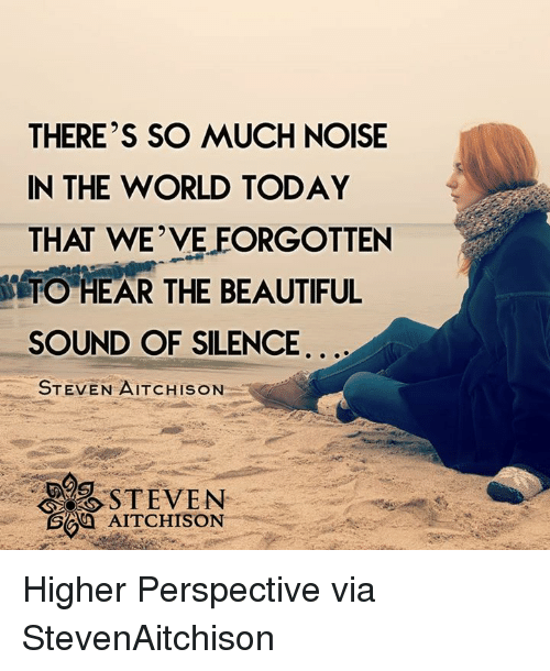 sound of silence: THERE'S SO MUCH NOISE  IN THE WORLD TODAY  THAT WE VELEORGOTTEN  TO HEAR THE BEAUTIFUL  SOUND OF SILENCE  STEVEN AITCHISON  AITCHISON Higher Perspective via StevenAitchison