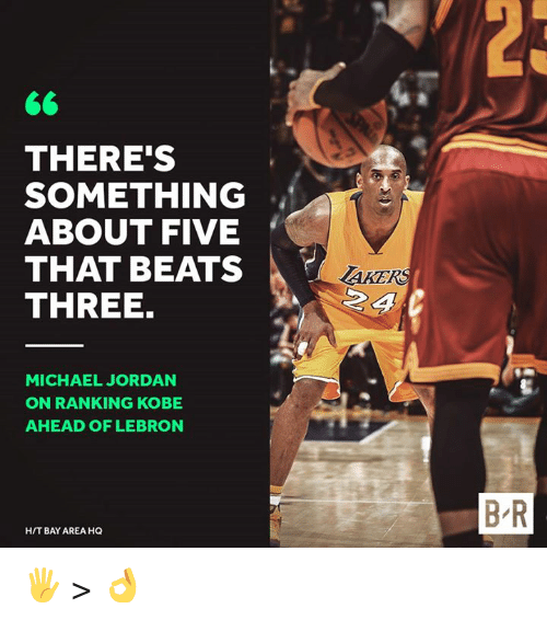 Michael Jordan, Beats, and Jordan: THERE'S  SOMETHING  ABOUT FIVE  THAT BEATS  THREE.  AKER  2 4  MICHAEL JORDAN  ON RANKING KOBE  AHEAD OF LEBRON  B R  H/T BAY AREA HQ 🖐️ > 👌
